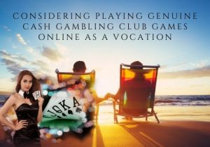 Considering playing genuine cash gambling club games online as a vocation